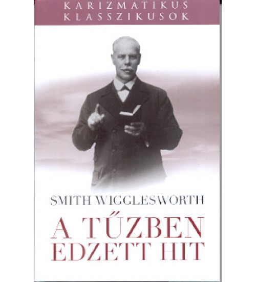 A tűzben edzett hit - Smith Wigglesworth